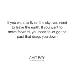 "Amit Ray - ""If you want to fly on the sky, you need to leave the earth. If you want to move forward,..."". wisdom, life-and-living, life-lessons, letting-go, self-discovery, past, life-quotes, let-go, past-and-future, fly-on-the-sky, leave-the-earth, let-go-of-attachment, let-go-of-clutter, letting-go-of-the-past, wisdom-of-life"