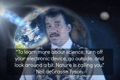 Science is to explore; and if you wish to explore, you must go outside and venture off into unknown lands.