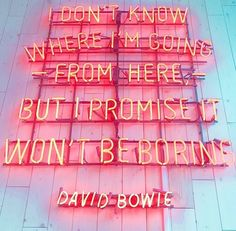 I don't know where I'm going from here, but I promise it won't be boring // David Bowie quote as a pink neon sign