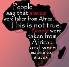 """""""Slaves"""" were not taken from Africa. People were kidnapped from Africa and taken…"""
