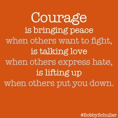 Courage is bringing peace when others ant to fight, is taking love when others express hate, is lifting up when others put you down.