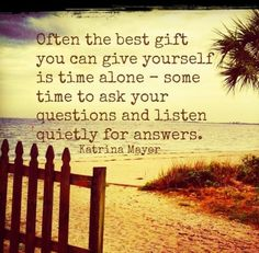 We ask so many questions but don't listen to the answers. Self care is spending quiet time alone listening to what comes up.