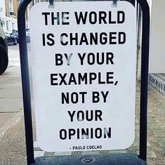The world is changed by your example..