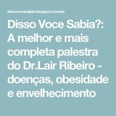 Disso Voce Sabia?: A melhor e mais completa palestra do Dr.Lair Ribeiro - doenças, obesidade e envelhecimento