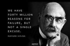 """We have forty millions reasons for failure, but not a single excuse"" - Rudyard Kipling"