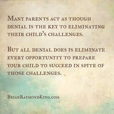 Many parents act as though denial is the key to eliminating their child's challenges. . .