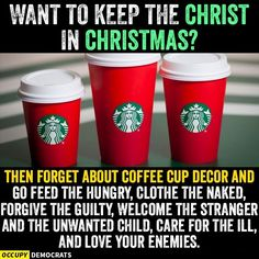 Want to keep the Christ in Christmas? Then forget about coffee cup decor and go feed the hungry, clothe the naked, forgive the guilty, welcome the stranger and the unwanted child, care for the ill and lover you enemies.