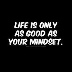 Life is only as good as your mindset. Mindset, Attitude
