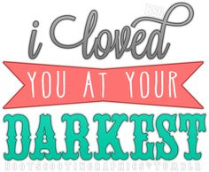 """I loved you at your darkest."" Romans 5:8"