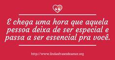 E chega uma hora que aquela pessoa deixa de ser especial e passa a ser essencial pra você. http://www.lindasfrasesdeamor.org/frases/amor/indiretas