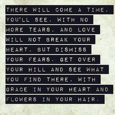 There will come a time, you'll see, with no more tears, and love will not break your heart, but dismiss your fears. Get over your hill and see what you find there, with grace in your heart and flowers in your hair.
