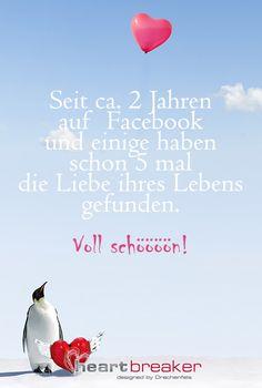 Seit ca. 2 Jahren auf Facebook und einige haben schon 5 mal die Liebe ihres Lebens gefunden. Voll schööööön!