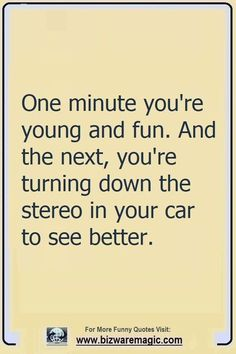 One minute you're young and fun. And the next, you're turning down the stereo in your car to see better. Click The Pin For More Funny Quotes. Share the Cheer - Please Re-Pin. #funny #funnyquotes #quotes #quotestoliveby #dailyquote #wittyquotes #oneliner #joke #puns #TheDragonflyChallenge