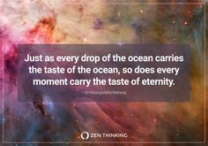 """""""Just as every drop of the ocean carries the taste of the ocean, so does every moment carry the taste of eternity."""" —Sri Nisargadatta Maharaj"""