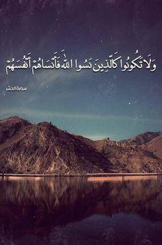 Allah'ı unutup da Allah'ın da kendilerini unutturduğu kimseler gibi olmayın onlar, yoldan çıkan kimselerdir. Haşr/19