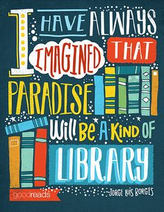 """I have always imagined that Paradise will be a kind of library."""