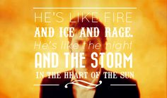 He's like Fire and Ice and Rage. He's like the Night and the Storm in the heart of the Sun.