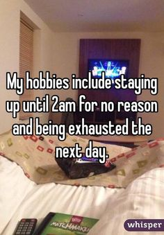 """""""My hobbies include staying up until 2am for no reason and being exhausted the next day."""""""