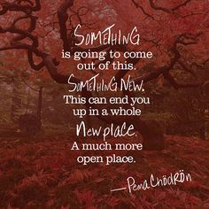 """""""Something is going to come out of this. Something New. This can end you up in a whole new place. A much more open place."""""""