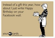 Instead of a gift this year, how about I just write Happy Birthday on your Facebook wall.