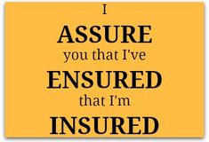 Assure, ensure, insure: How to keep them straight. Did you know you can only assure things that are alive? Remember the a in alive when you use assure (which also happens to begin with an a -- there's a tip!)