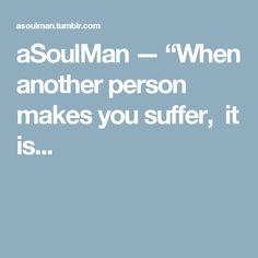 "aSoulMan — ""When another person makes you suffer,  it is..."