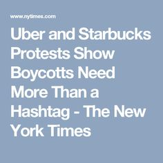 Uber and Starbucks Protests Show Boycotts Need More Than a Hashtag - The New York Times