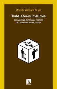 Trabajadores invisibles : precariedad, rotación y pobreza de la inmigración en España / Ubaldo Martínez Veiga Madrid : Los Libros de la Catarata, D.L. 2004