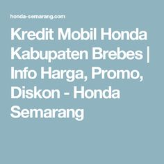Kredit Mobil Honda Kabupaten Brebes | Info Harga, Promo, Diskon - Honda Semarang