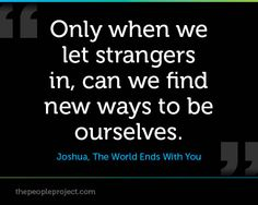 Only when we let strangers in, can we find new ways to be ourselves. — Joshua, The World Ends With You