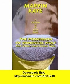 The Possession of Immanuel Wolf And Other Improbable Tales (9781587151606) Marvin Kaye , ISBN-10: 158715160X  , ISBN-13: 978-1587151606 ,  , tutorials , pdf , ebook , torrent , downloads , rapidshare , filesonic , hotfile , megaupload , fileserve
