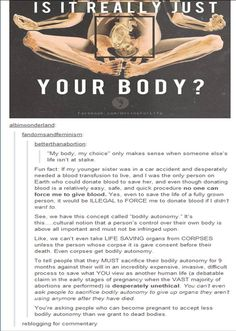 This is without a doubt the BEST argument I've ever seen for the pro choice debate. Basically what this says is this: every person has the unalienable right to control their own body, to maintain & keep that control & to decide what they do with it. Every person has control over their body and no one else.