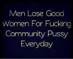 Men lose good women for fucking community pussy everyday