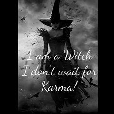 I'm a Witch, I don't wait for.Karma!