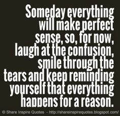 Someday everything will make perfect sense, so, for now, laugh at the confusion, smile through the tears and keep reminding yourself that everything happens for a reason. Funny Romantic Quotes, Love Quotes Funny, Motivational Quotes For Life, Quotes To Live By, Life Quotes, Inspirational Quotes, Inspire Quotes, Funny Pics, Quotes About Everything