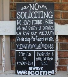 No Soliciting Sign Ideas - Easy DIY Project for sure! We have found Jesus. We have chosen our charities. We love our vacuum (correct the spelling!). We can shop for things we need. We know who we are voting for. | Family is (mostly) welcome // Friends & neighbors are always welcome. :) Cute!