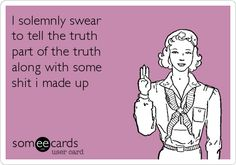 I solemnly swear to tell the truth part of the truth along with some s**t I made up.