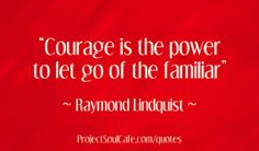 """Courage is the power to let go of the familiar."" Raymond Lindquist"