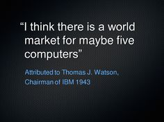 there is a world market for maybe five computers - Watson