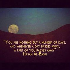 You are nothing but a number of days and whenever a day passes away, a part of you passes away. Hasan al-Basri. A good reminder to focus on Islam before its too late.