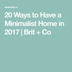 20 Ways to Have a Minimalist Home in 2017   Brit + Co