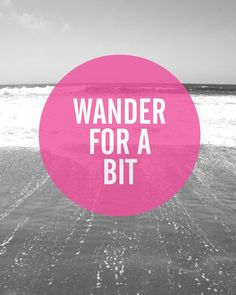 Wander for a bit ... or a lot ... whatever it is that floats your boat and makes you free 'n happy...