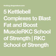 5 Kettlebell Complexes to Blast Fat and Boost MuscleRKC School of Strength | RKC School of Strength