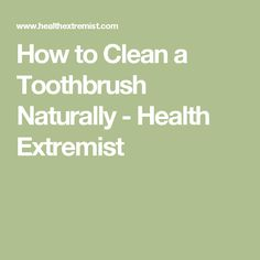 How to Clean a Toothbrush Naturally - Health Extremist