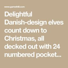 Delightful Danish-design elves count down to Christmas, all decked out with 24 numbered pockets and metal rings to store and hang tiny holiday gifts. 100% cotton outer, with plush polyester fill. Choose from Girl Elf or Boy Elf. Size: 59 inches tall.