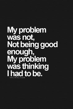 """worth repeating.......again, and again and yet again...........do you hear me now? say to yourself these words """"i am good enough"""""""