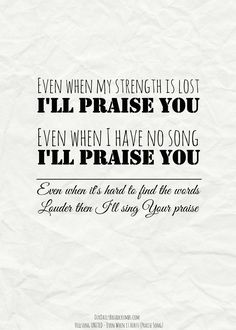 Even when my strength is lost I'll praise You Even when I have no song I'll praise You Even when it's hard to find the words Louder then I'll sing Your praise.Hillsong United – Even When It Hurts (Praise Song)    #Praise  https://www.ourdailybreadcrumbs.com/even-when-it-hurts/