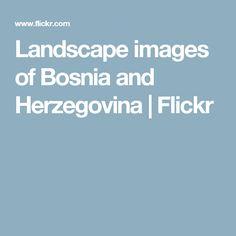 Landscape images of Bosnia and Herzegovina | Flickr