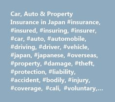 Car, Auto & Property Insurance in Japan #insurance, #insured, #insuring, #insurer, #car, #auto, #automobile, #driving, #driver, #vehicle, #japan, #japanese, #overseas, #property, #damage, #theft, #protection, #liability, #accident, #bodily, #injury, #coverage, #cali, #voluntary, #mandatory, #relo, #ace # http://cameroon.nef2.com/car-auto-property-insurance-in-japan-insurance-insured-insuring-insurer-car-auto-automobile-driving-driver-vehicle-japan-japanese-overseas-property-damage-theft-pro…
