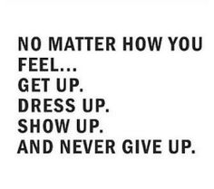 No matter how you feel...  Get up.  Dress up.  Show up.  And never give up.
